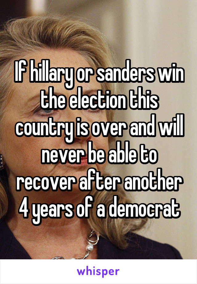 If hillary or sanders win the election this country is over and will never be able to recover after another 4 years of a democrat