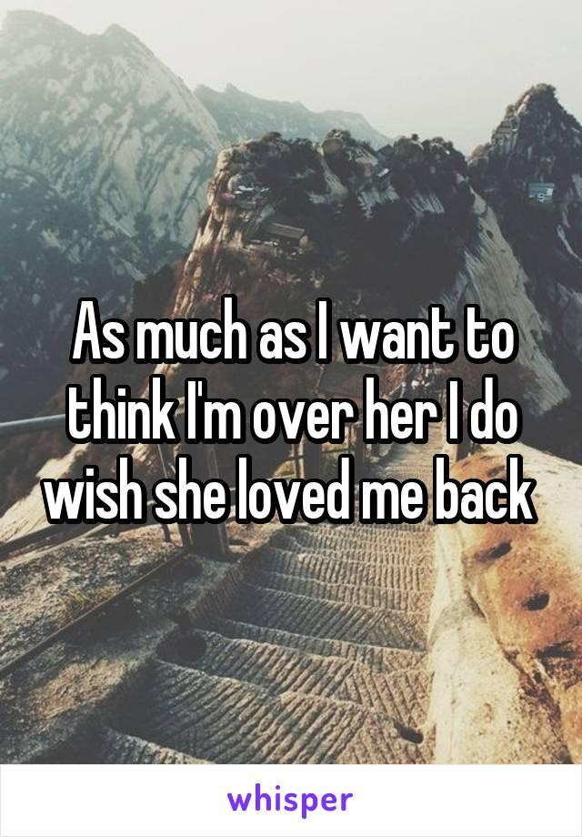 As much as I want to think I'm over her I do wish she loved me back