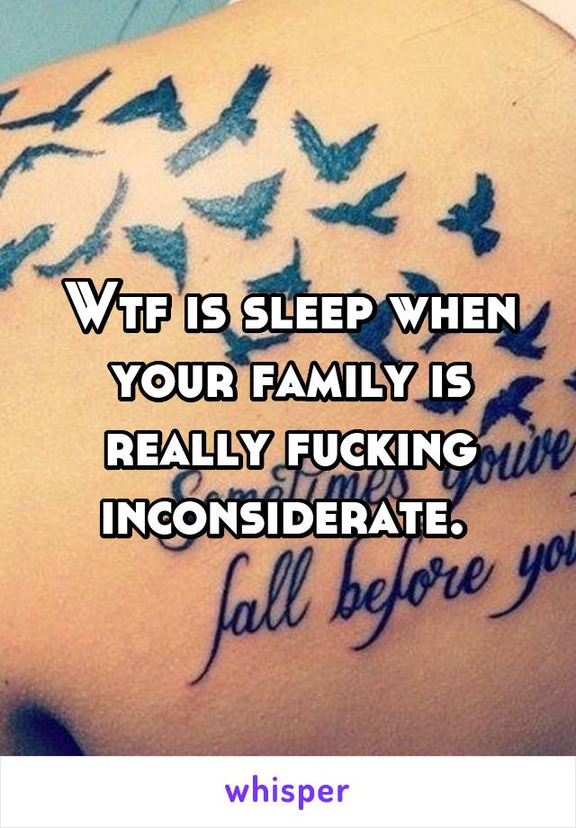 Wtf is sleep when your family is really fucking inconsiderate.