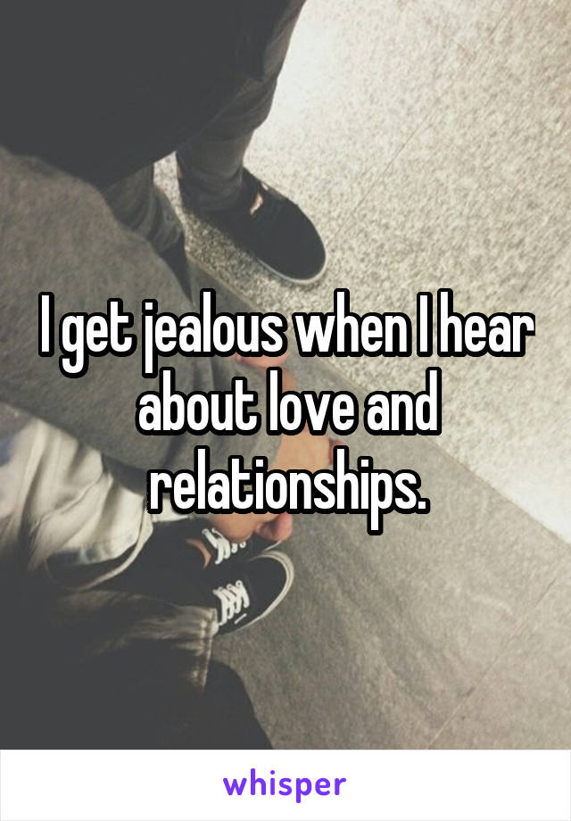 I get jealous when I hear about love and relationships.