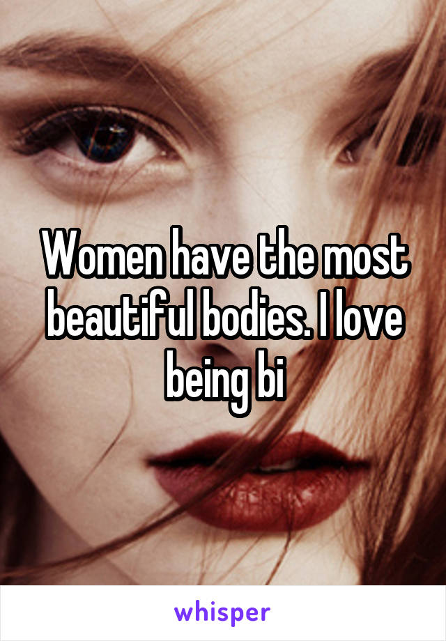 Women have the most beautiful bodies. I love being bi