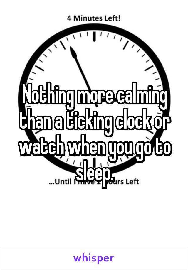 Nothing more calming than a ticking clock or watch when you go to sleep.