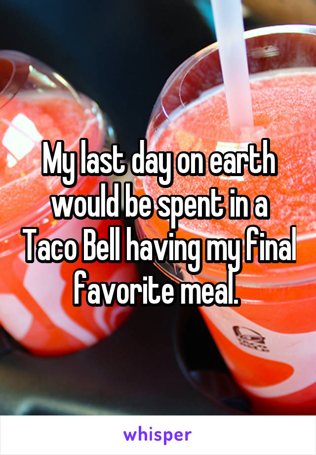My last day on earth would be spent in a Taco Bell having my final favorite meal.