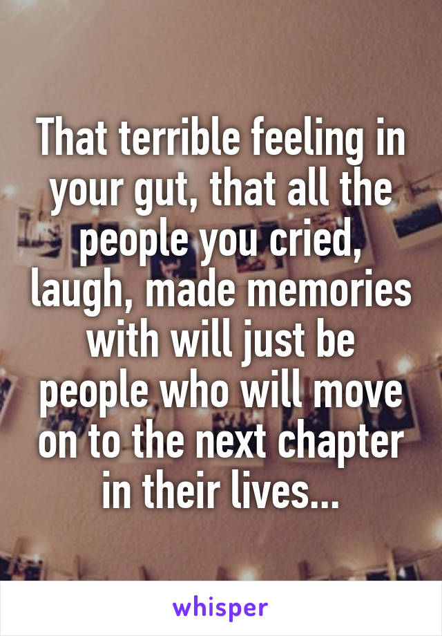 That terrible feeling in your gut, that all the people you cried, laugh, made memories with will just be people who will move on to the next chapter in their lives...
