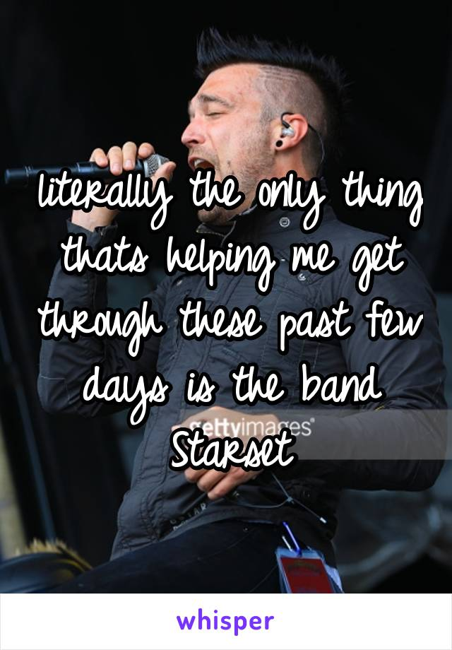 literally the only thing thats helping me get through these past few days is the band Starset