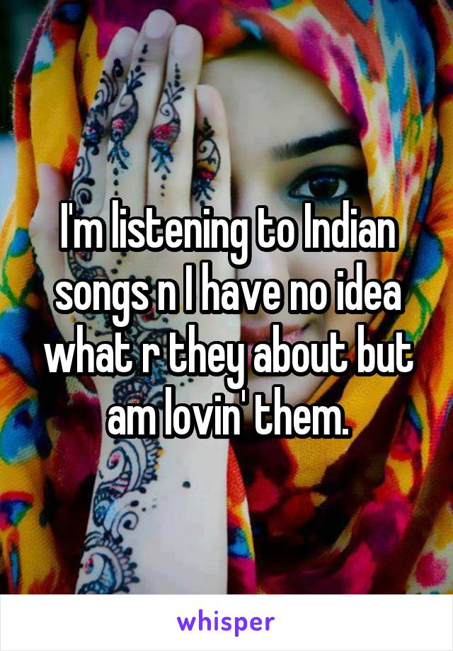 I'm listening to Indian songs n I have no idea what r they about but am lovin' them.