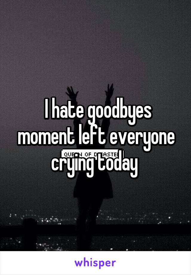I hate goodbyes moment left everyone crying today