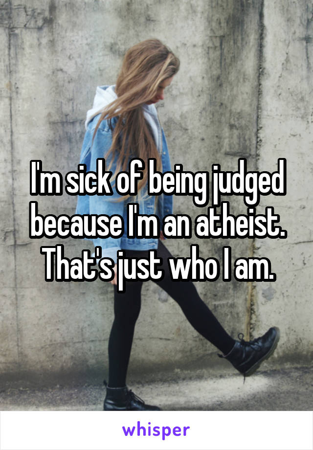 I'm sick of being judged because I'm an atheist. That's just who I am.