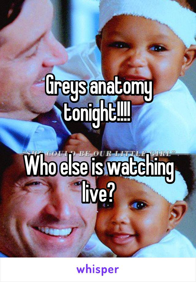 Greys anatomy tonight!!!!   Who else is watching live?