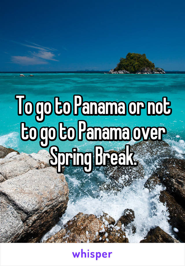 To go to Panama or not to go to Panama over Spring Break.