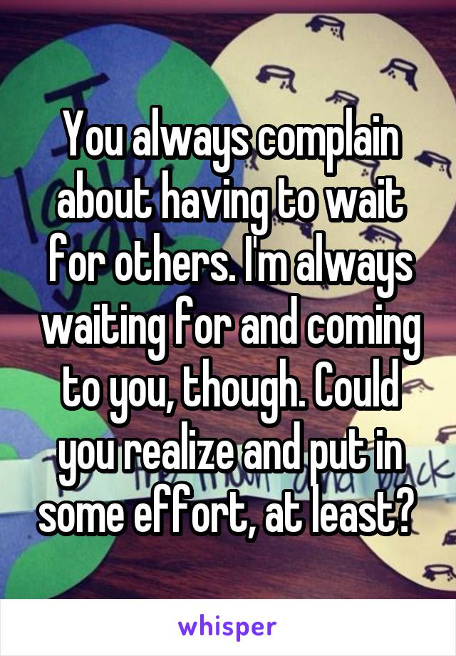 You always complain about having to wait for others. I'm always waiting for and coming to you, though. Could you realize and put in some effort, at least?