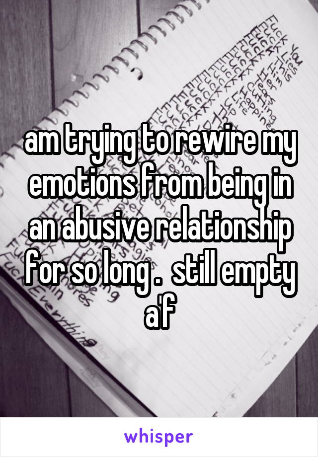 am trying to rewire my emotions from being in an abusive relationship for so long .  still empty a'f