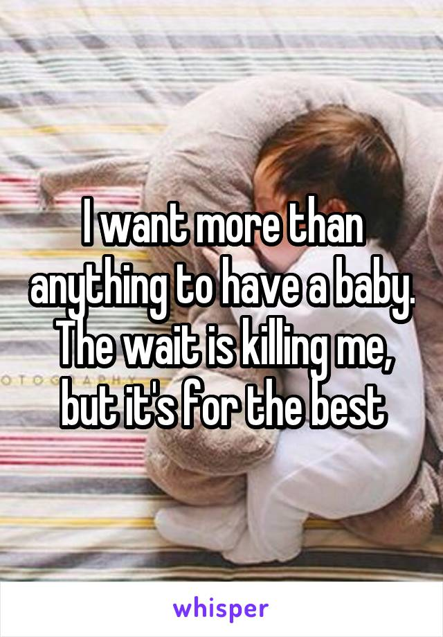 I want more than anything to have a baby. The wait is killing me, but it's for the best
