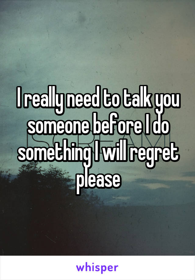 I really need to talk you someone before I do something I will regret please