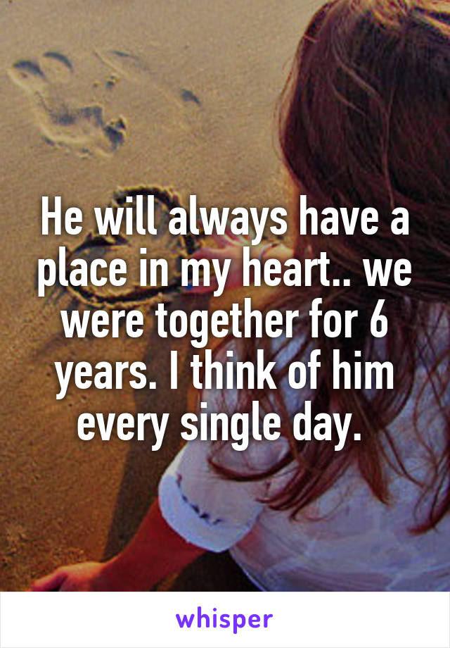 He will always have a place in my heart.. we were together for 6 years. I think of him every single day.