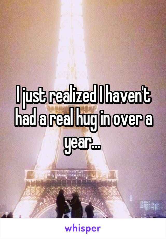 I just realized I haven't had a real hug in over a year...