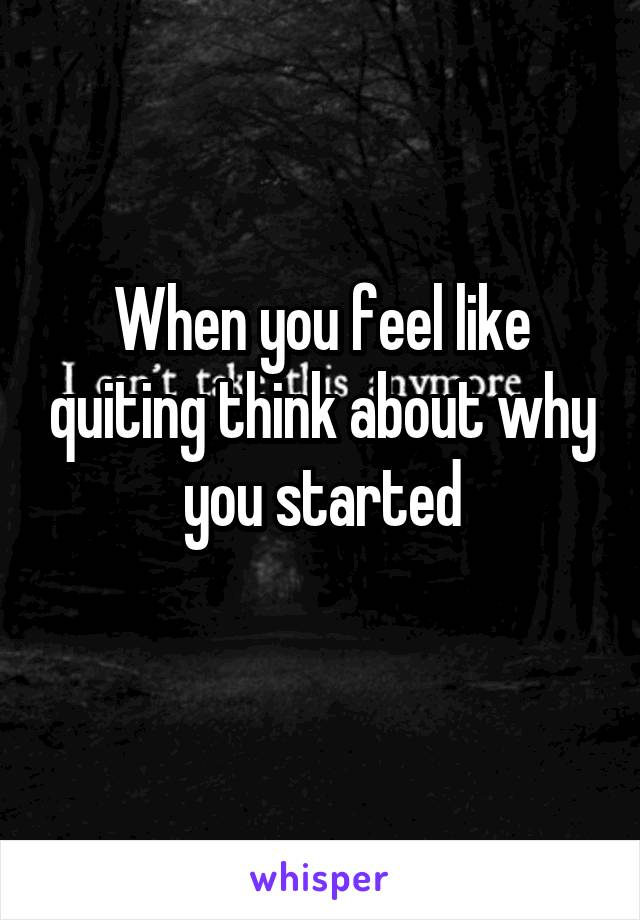 When you feel like quiting think about why you started