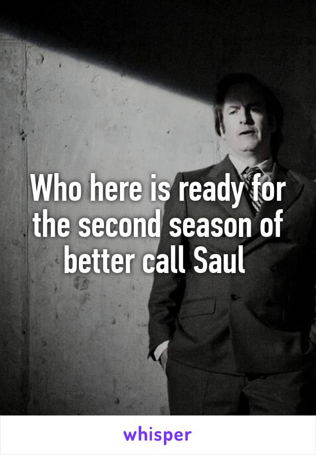 Who here is ready for the second season of better call Saul