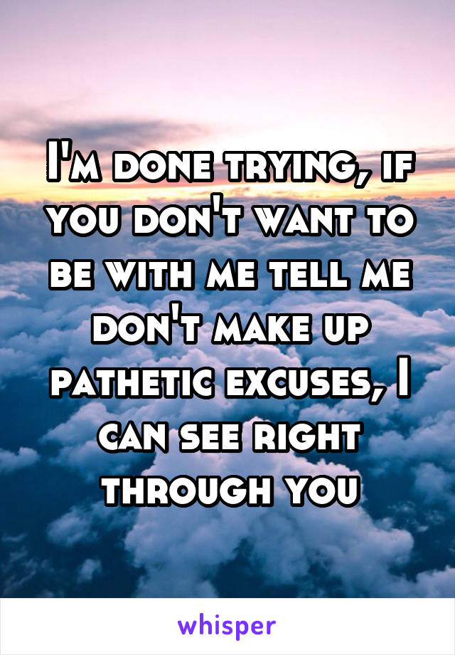 I'm done trying, if you don't want to be with me tell me don't make up pathetic excuses, I can see right through you