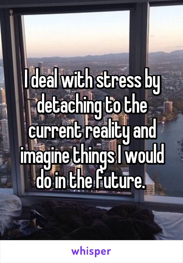 I deal with stress by detaching to the current reality and imagine things I would do in the future.