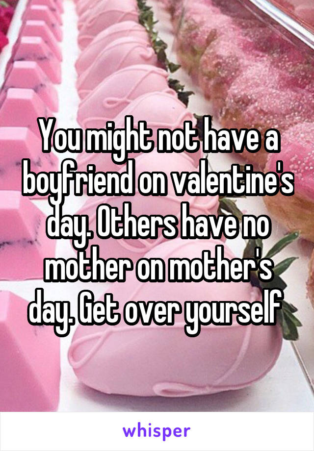 You might not have a boyfriend on valentine's day. Others have no mother on mother's day. Get over yourself