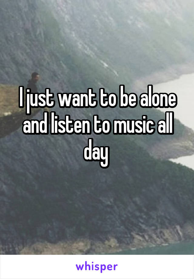 I just want to be alone and listen to music all day