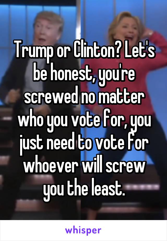 Trump or Clinton? Let's be honest, you're screwed no matter who you vote for, you just need to vote for whoever will screw you the least.