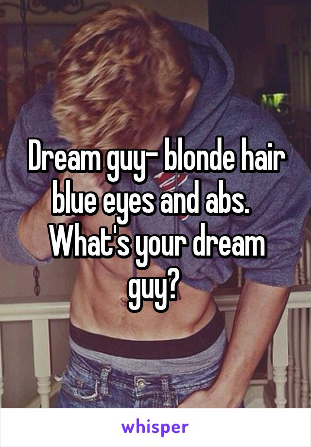 Dream guy- blonde hair blue eyes and abs.   What's your dream guy?