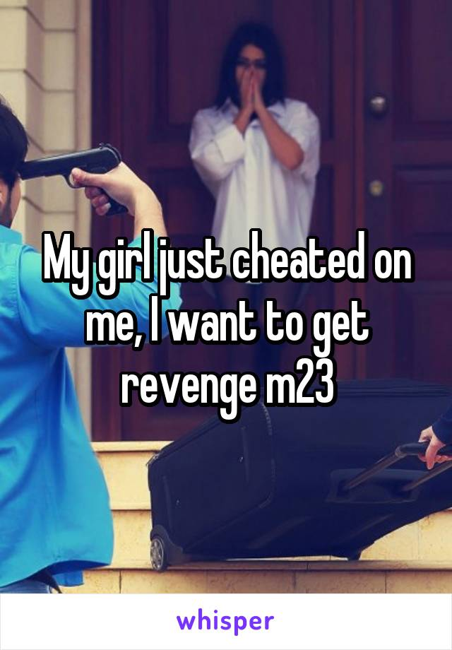 My girl just cheated on me, I want to get revenge m23