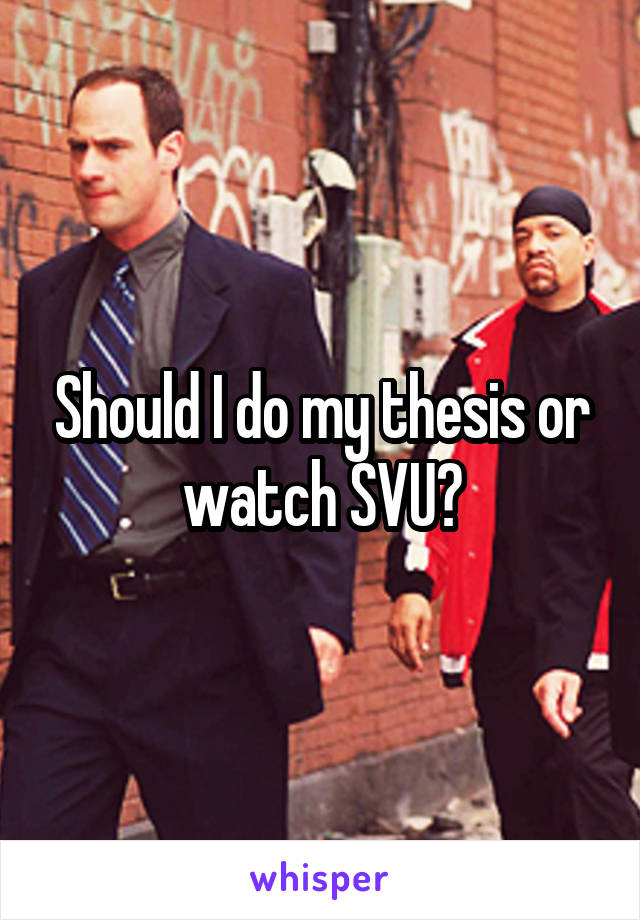 Should I do my thesis or watch SVU?