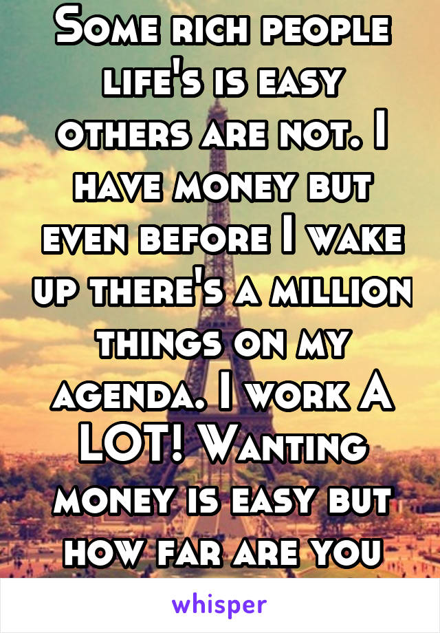Some rich people life's is easy others are not. I have money but even before I wake up there's a million things on my agenda. I work A LOT! Wanting money is easy but how far are you willing to go?