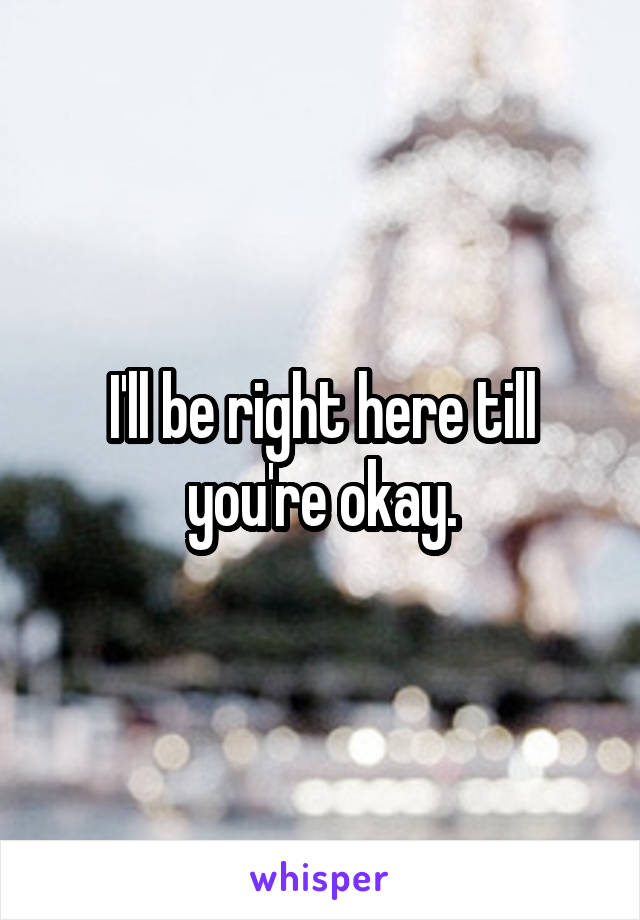 I'll be right here till you're okay.