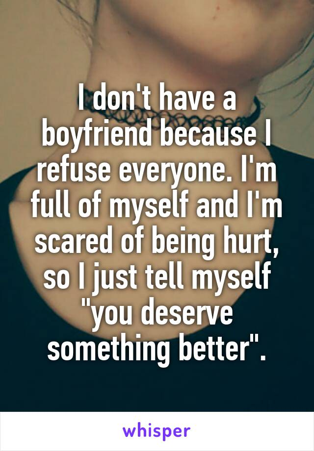 "I don't have a boyfriend because I refuse everyone. I'm full of myself and I'm scared of being hurt, so I just tell myself ""you deserve something better""."