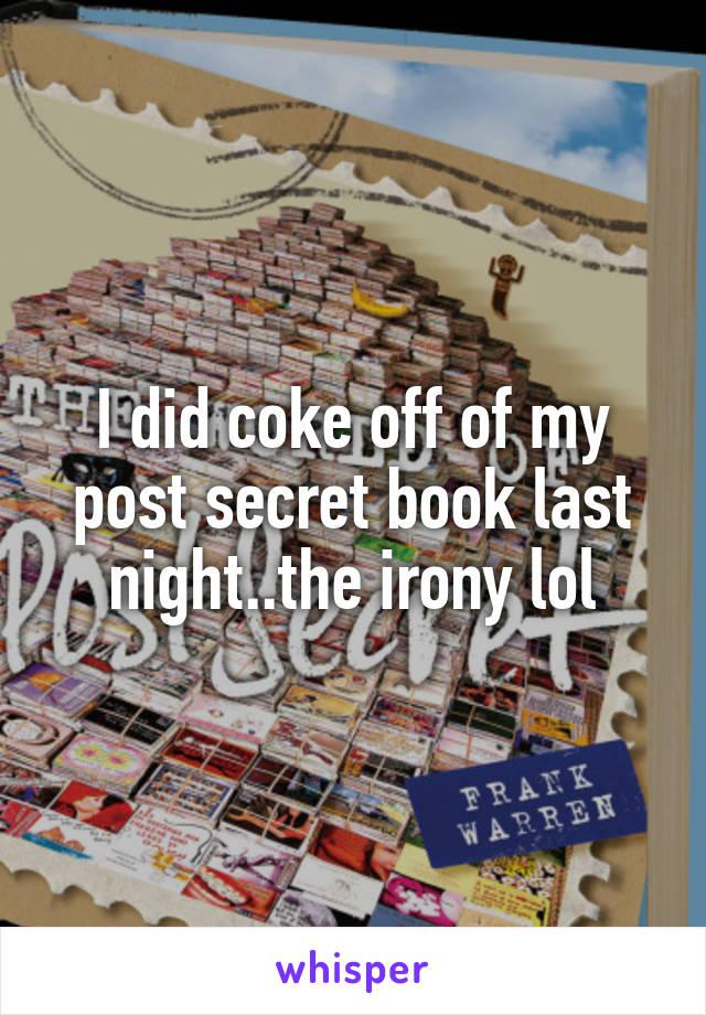 I did coke off of my post secret book last night..the irony lol