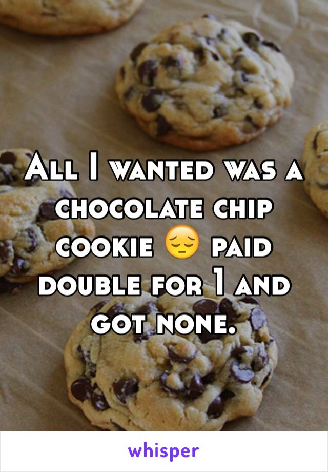 All I wanted was a chocolate chip cookie 😔 paid double for 1 and got none.