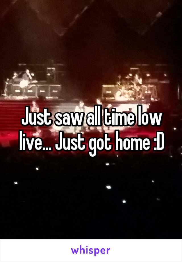 Just saw all time low live... Just got home :D