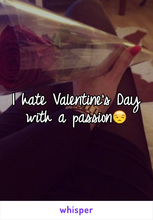 I hate Valentine's Day with a passion😒