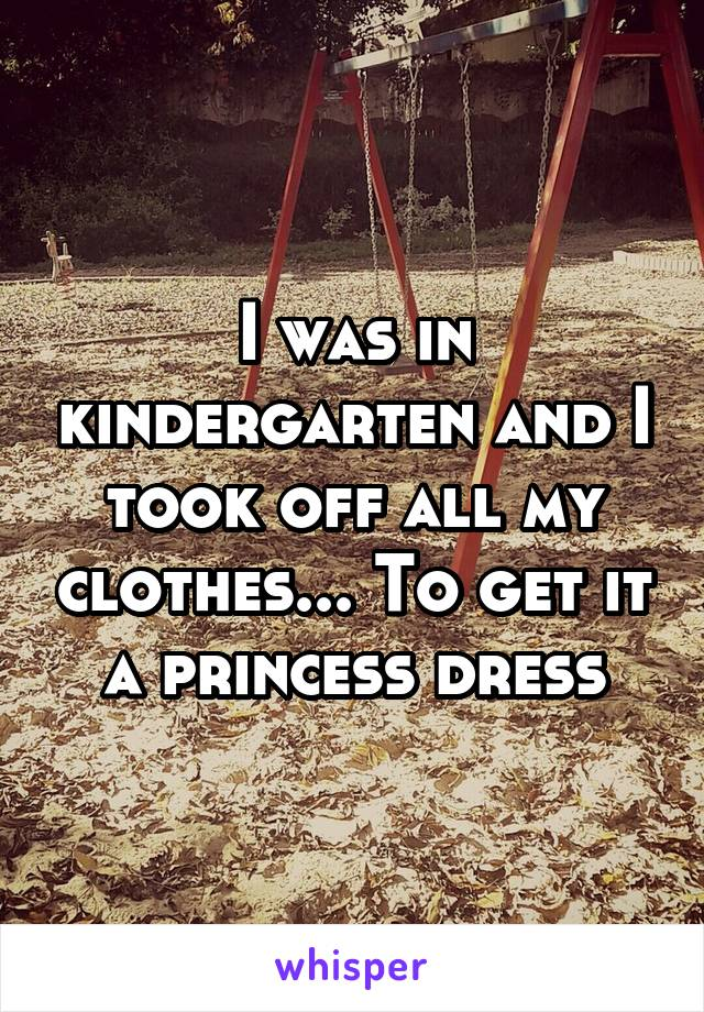 I was in kindergarten and I took off all my clothes... To get it a princess dress