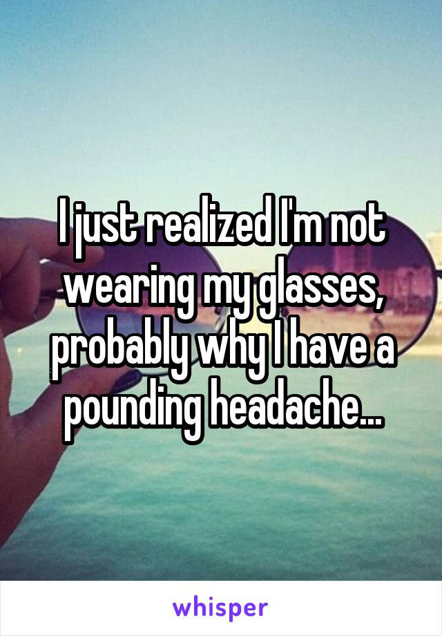 I just realized I'm not wearing my glasses, probably why I have a pounding headache...