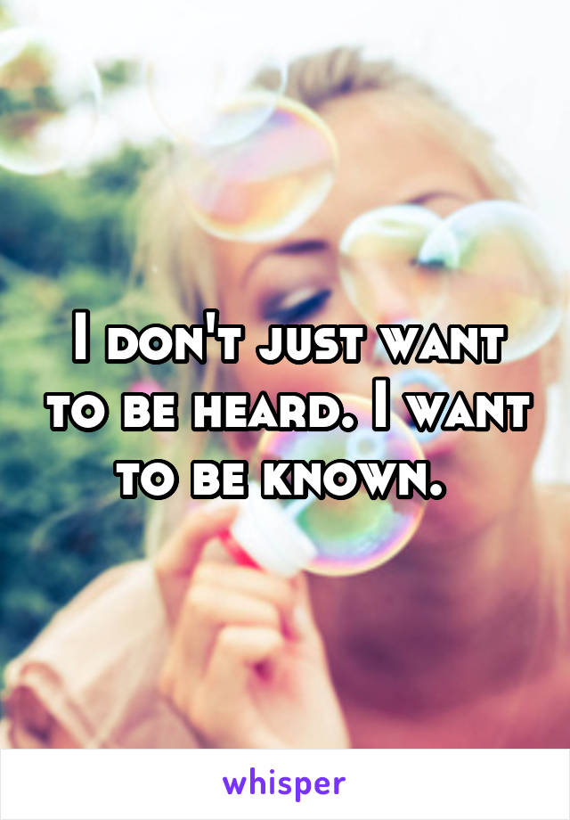 I don't just want to be heard. I want to be known.