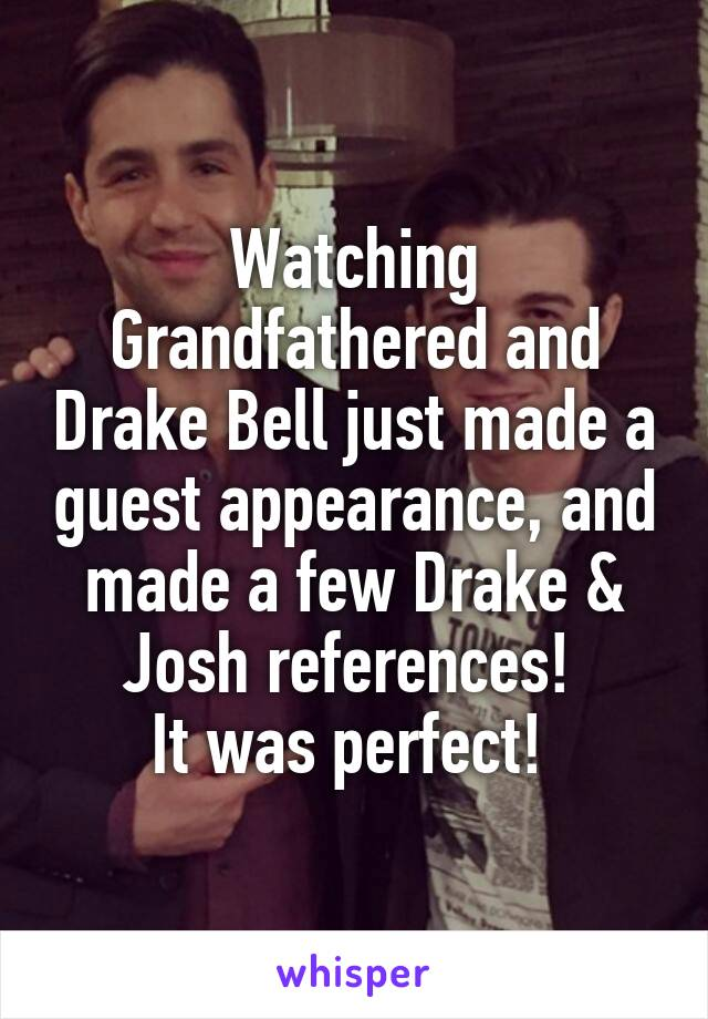 Watching Grandfathered and Drake Bell just made a guest appearance, and made a few Drake & Josh references!  It was perfect!