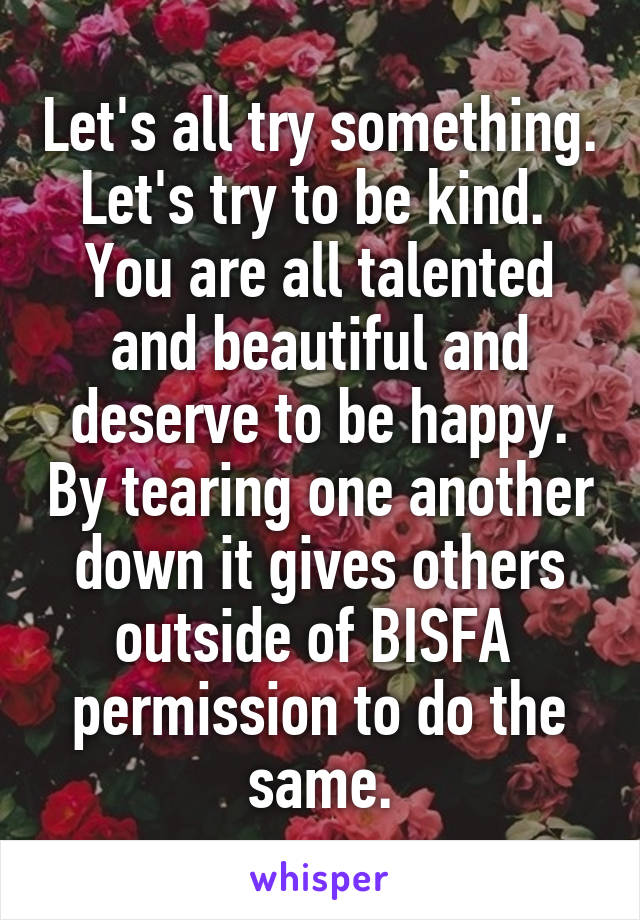 Let's all try something. Let's try to be kind.  You are all talented and beautiful and deserve to be happy. By tearing one another down it gives others outside of BISFA  permission to do the same.