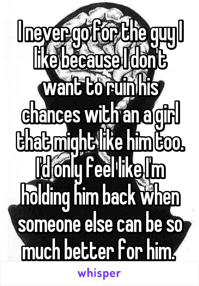 I never go for the guy I like because I don't want to ruin his chances with an a girl that might like him too. I'd only feel like I'm holding him back when someone else can be so much better for him.