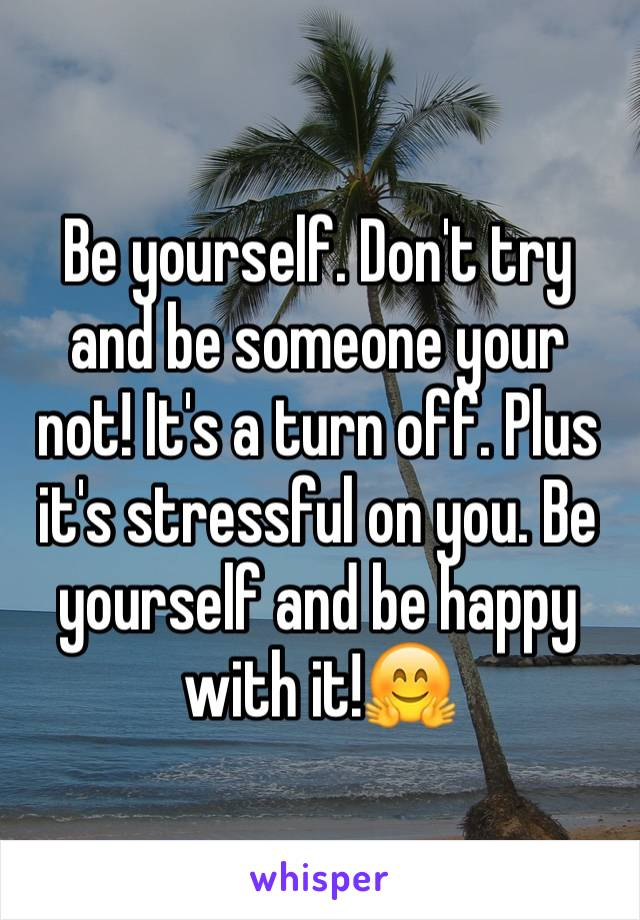 Be yourself. Don't try and be someone your not! It's a turn off. Plus it's stressful on you. Be yourself and be happy with it!🤗