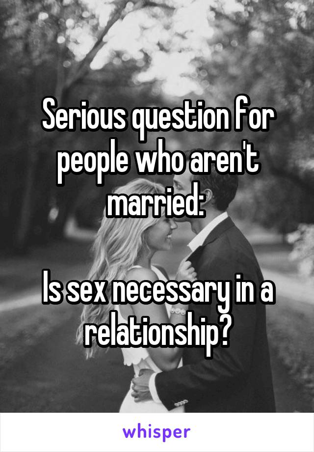 Serious question for people who aren't married:   Is sex necessary in a relationship?