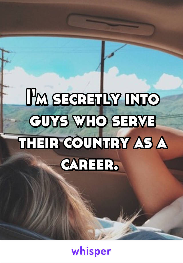 I'm secretly into guys who serve their country as a career.