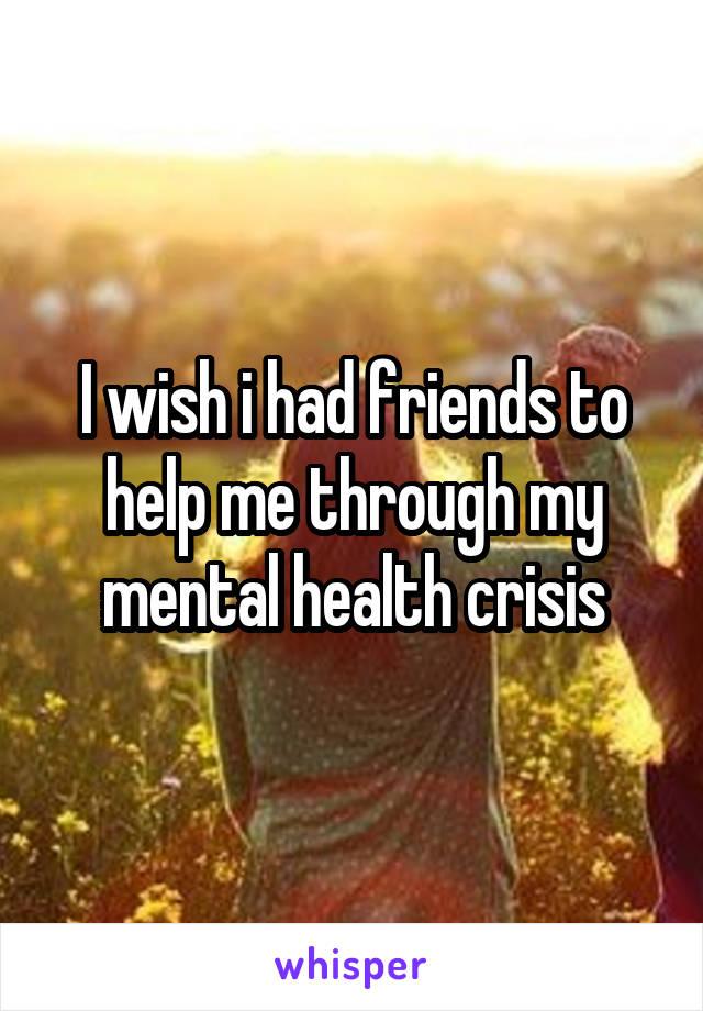 I wish i had friends to help me through my mental health crisis