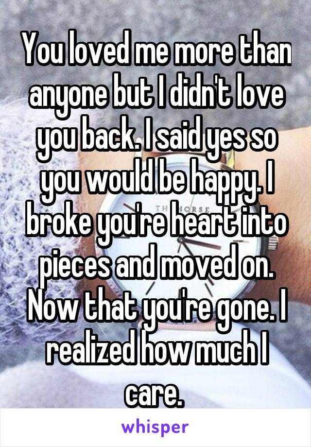 You loved me more than anyone but I didn't love you back. I said yes so you would be happy. I broke you're heart into pieces and moved on. Now that you're gone. I realized how much I care.