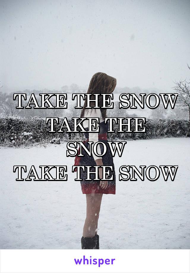TAKE THE SNOW TAKE THE SNOW TAKE THE SNOW