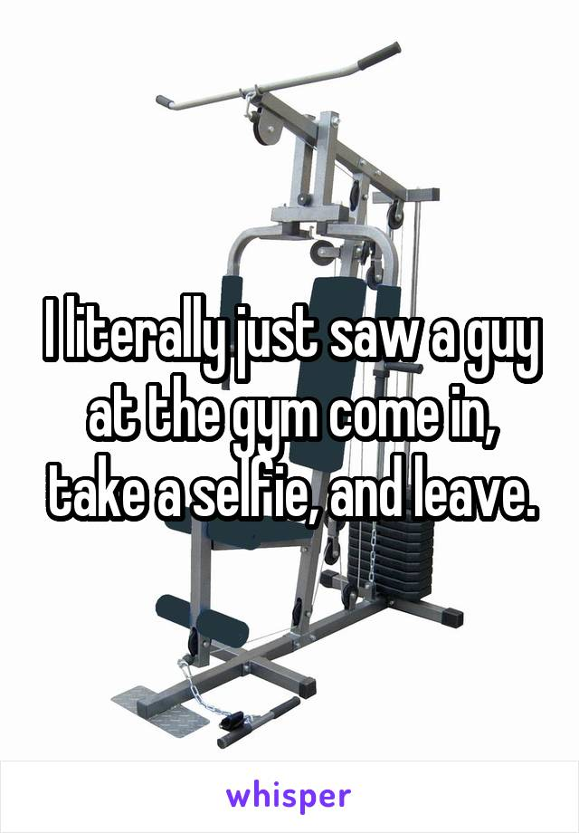 I literally just saw a guy at the gym come in, take a selfie, and leave.